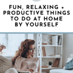 22 Fun, Relaxing + Productive Things to Do At Home By Yourself